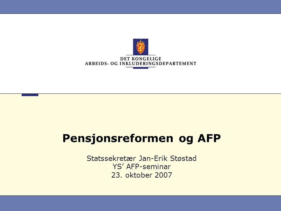 Pensjonsreformen og AFP Statssekretær Jan-Erik Støstad YS' AFP-seminar 23. oktober 2007
