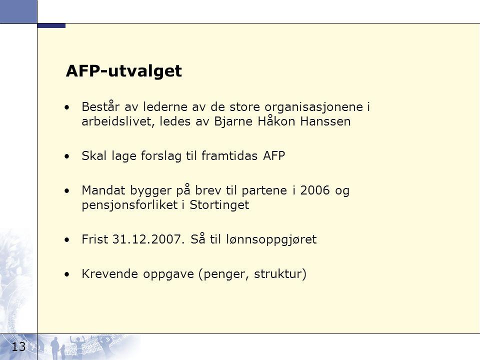 13 AFP-utvalget Består av lederne av de store organisasjonene i arbeidslivet, ledes av Bjarne Håkon Hanssen Skal lage forslag til framtidas AFP Mandat bygger på brev til partene i 2006 og pensjonsforliket i Stortinget Frist 31.12.2007.