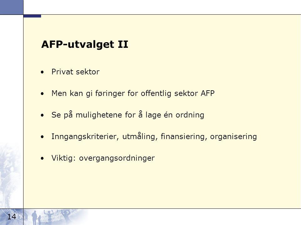 14 AFP-utvalget II Privat sektor Men kan gi føringer for offentlig sektor AFP Se på mulighetene for å lage én ordning Inngangskriterier, utmåling, finansiering, organisering Viktig: overgangsordninger