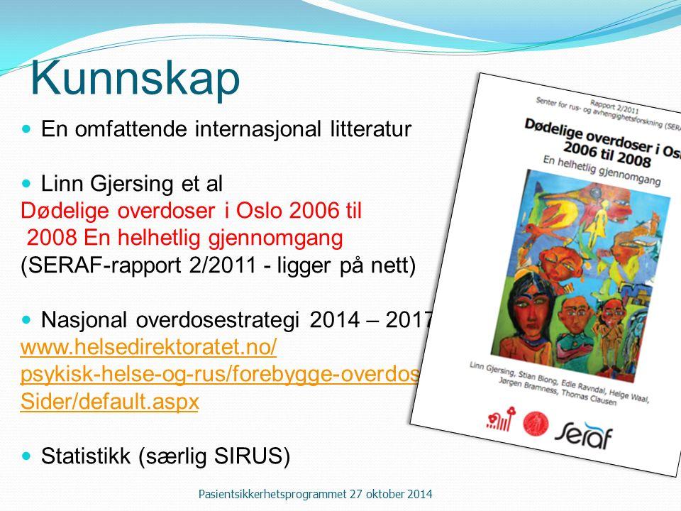 Kunnskap En omfattende internasjonal litteratur Linn Gjersing et al Dødelige overdoser i Oslo 2006 til 2008 En helhetlig gjennomgang (SERAF-rapport 2/2011 - ligger på nett) Nasjonal overdosestrategi 2014 – 2017 www.helsedirektoratet.no/ psykisk-helse-og-rus/forebygge-overdose/ Sider/default.aspx Statistikk (særlig SIRUS) Pasientsikkerhetsprogrammet 27 oktober 2014