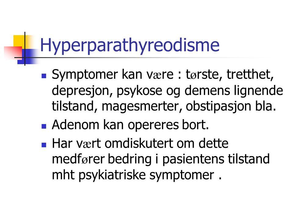 Hyperparathyreodisme Symptomer kan v æ re : t ø rste, tretthet, depresjon, psykose og demens lignende tilstand, magesmerter, obstipasjon bla. Adenom k