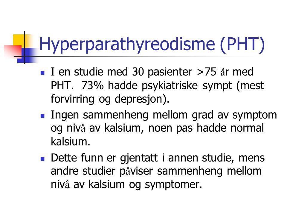 Hyperparathyreodisme (PHT) I en studie med 30 pasienter >75 å r med PHT. 73% hadde psykiatriske sympt (mest forvirring og depresjon). Ingen sammenheng