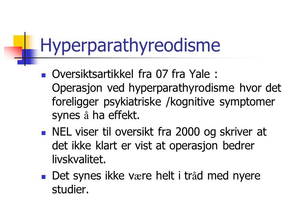 Hyperparathyreodisme Oversiktsartikkel fra 07 fra Yale : Operasjon ved hyperparathyrodisme hvor det foreligger psykiatriske /kognitive symptomer synes å ha effekt.