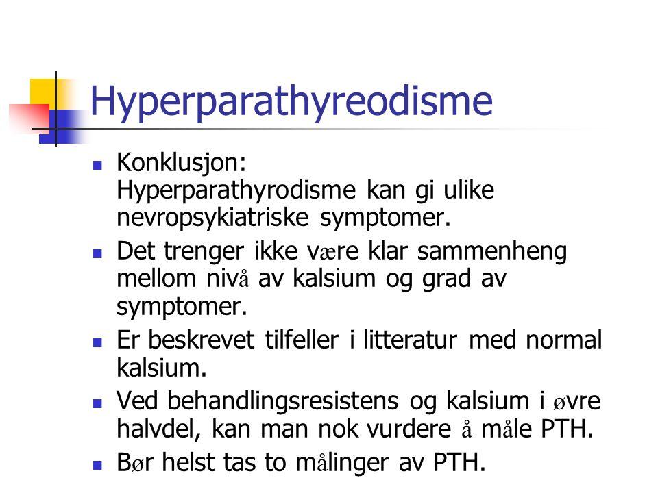 Hyperparathyreodisme Konklusjon: Hyperparathyrodisme kan gi ulike nevropsykiatriske symptomer. Det trenger ikke v æ re klar sammenheng mellom niv å av