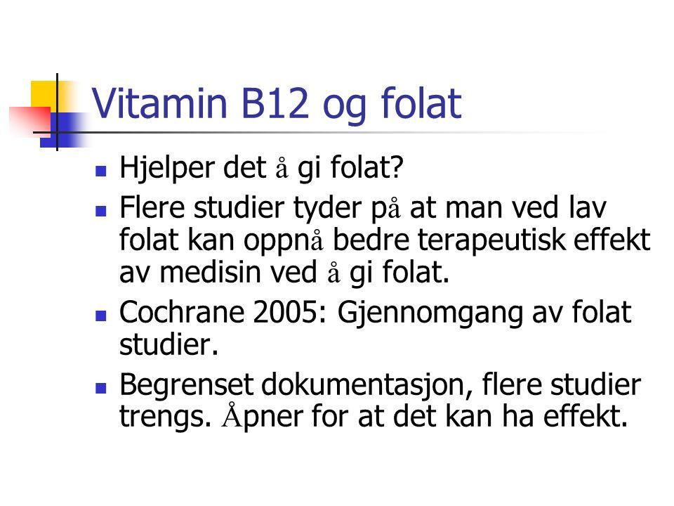 Vitamin B12 og folat Hjelper det å gi folat? Flere studier tyder p å at man ved lav folat kan oppn å bedre terapeutisk effekt av medisin ved å gi fola