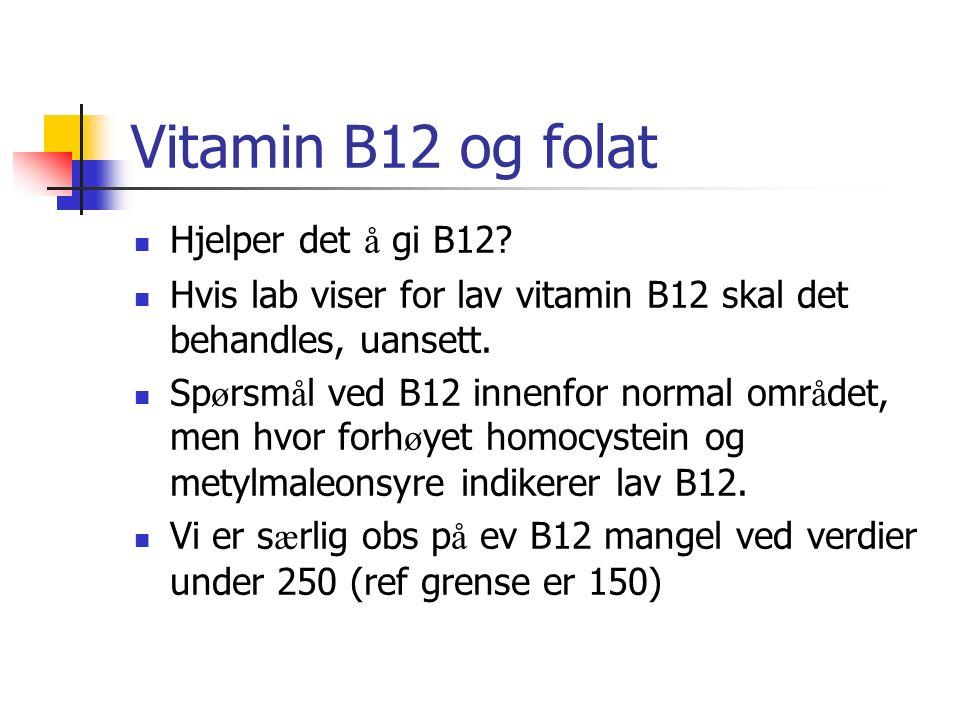 Vitamin B12 og folat Hjelper det å gi B12? Hvis lab viser for lav vitamin B12 skal det behandles, uansett. Sp ø rsm å l ved B12 innenfor normal omr å