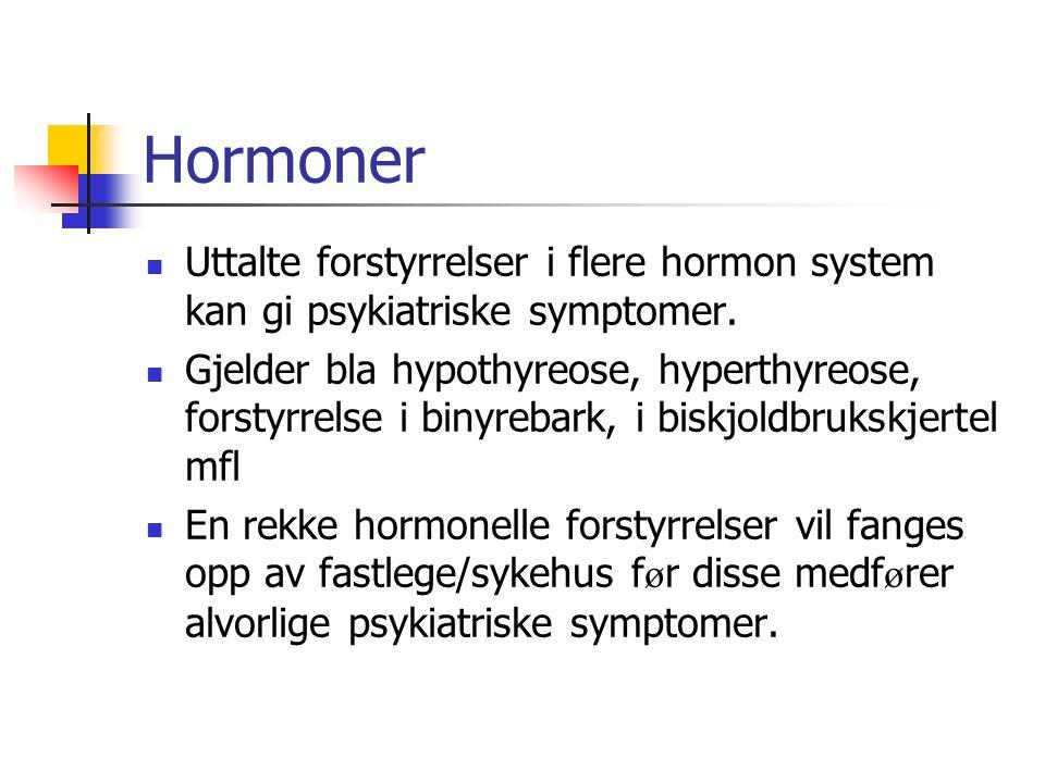 Hormoner Uttalte forstyrrelser i flere hormon system kan gi psykiatriske symptomer. Gjelder bla hypothyreose, hyperthyreose, forstyrrelse i binyrebark
