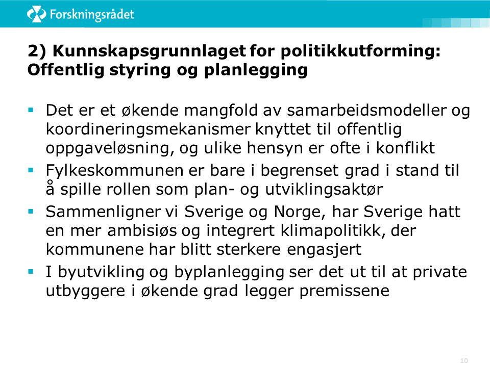 10 2) Kunnskapsgrunnlaget for politikkutforming: Offentlig styring og planlegging  Det er et økende mangfold av samarbeidsmodeller og koordineringsmekanismer knyttet til offentlig oppgaveløsning, og ulike hensyn er ofte i konflikt  Fylkeskommunen er bare i begrenset grad i stand til å spille rollen som plan- og utviklingsaktør  Sammenligner vi Sverige og Norge, har Sverige hatt en mer ambisiøs og integrert klimapolitikk, der kommunene har blitt sterkere engasjert  I byutvikling og byplanlegging ser det ut til at private utbyggere i økende grad legger premissene