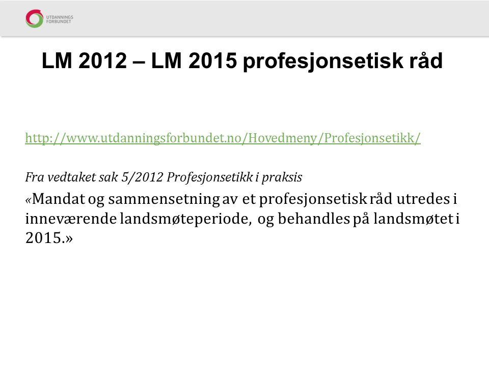 LM 2012 – LM 2015 profesjonsetisk råd http://www.utdanningsforbundet.no/Hovedmeny/Profesjonsetikk/ Fra vedtaket sak 5/2012 Profesjonsetikk i praksis «