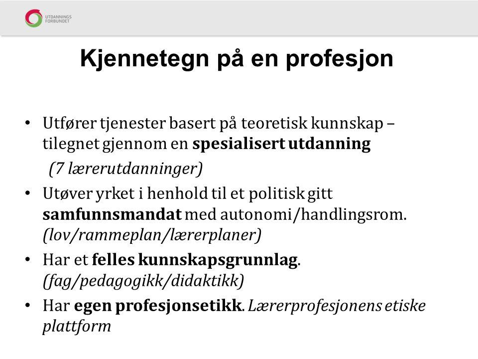 Kjennetegn på en profesjon Utfører tjenester basert på teoretisk kunnskap – tilegnet gjennom en spesialisert utdanning (7 lærerutdanninger) Utøver yrket i henhold til et politisk gitt samfunnsmandat med autonomi/handlingsrom.
