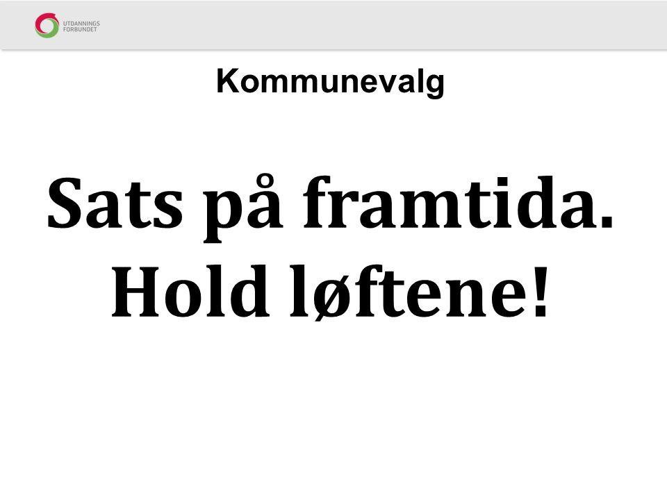 Kommunevalg Sats på framtida. Hold løftene!