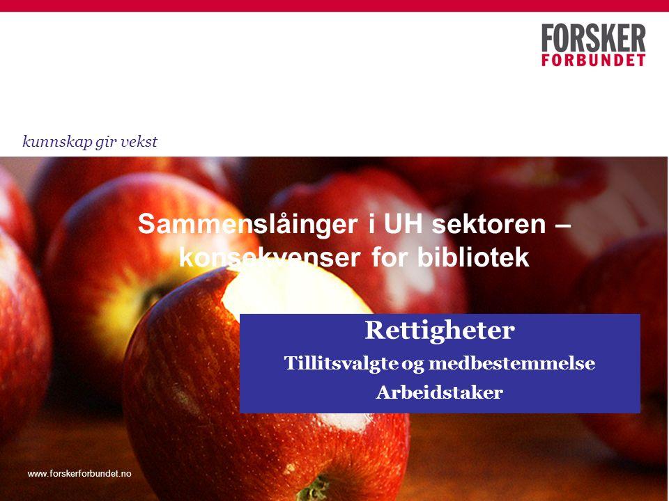 www.forskerforbundet.no Rettigheter Tillitsvalgte og medbestemmelse Arbeidstaker Sammenslåinger i UH sektoren – konsekvenser for bibliotek kunnskap gi