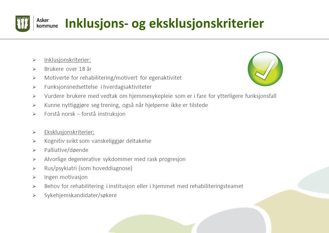 Inklusjons- og eksklusjonskriterier  Inklusjonskriterier:  Brukere over 18 år  Motiverte for rehabilitering/motivert for egenaktivitet  Funksjonsnedsettelse i hverdagsaktiviteter  Vurdere brukere med vedtak om hjemmesykepleie som er i fare for ytterligere funksjonsfall  Kunne nyttiggjøre seg trening, også når hjelperne ikke er tilstede  Forstå norsk – forstå instruksjon  Eksklusjonskriterier:  Kognitiv svikt som vanskeliggjør deltakelse  Palliative/døende  Alvorlige degenerative sykdommer med rask progresjon  Rus/psykiatri (som hoveddiagnose)  Ingen motivasjon  Behov for rehabilitering i institusjon eller i hjemmet med rehabiliteringsteamet  Sykehjemskandidater/søkere