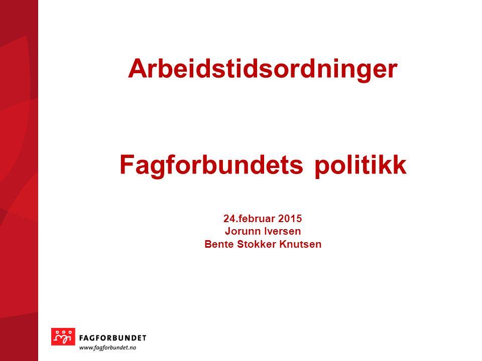 Arbeidstidsordninger Fagforbundets politikk 24.februar 2015 Jorunn Iversen Bente Stokker Knutsen