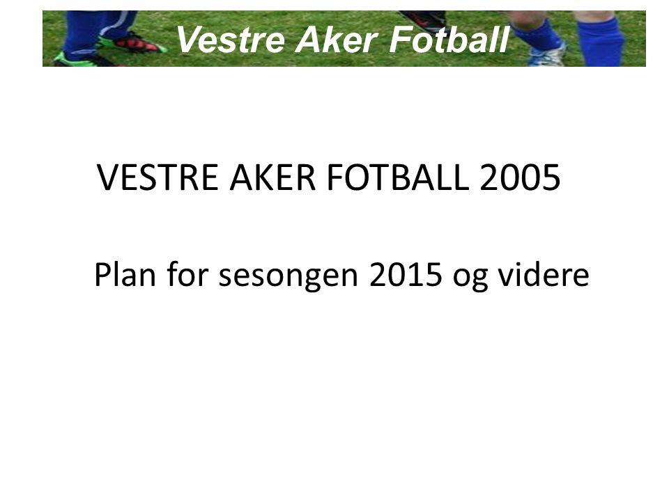 VESTRE AKER FOTBALL 2005 Plan for sesongen 2015 og videre Vestre Aker Fotball
