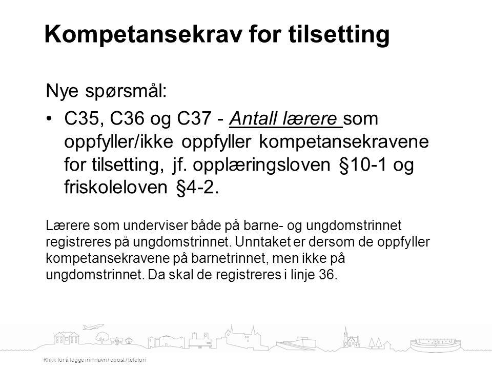 Kompetansekrav for tilsetting Klikk for å legge inn navn / epost / telefon Nye spørsmål: C35, C36 og C37 - Antall lærere som oppfyller/ikke oppfyller kompetansekravene for tilsetting, jf.