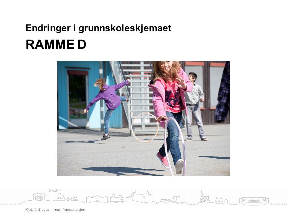 Endringer i grunnskoleskjemaet RAMME D Klikk for å legge inn navn / epost / telefon