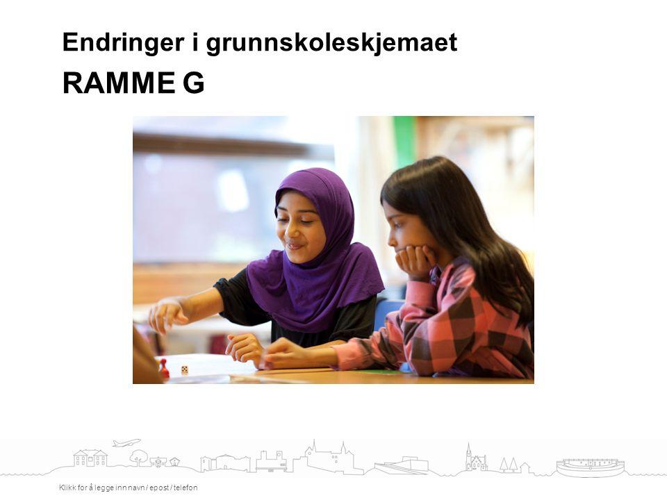 Endringer i grunnskoleskjemaet RAMME G Klikk for å legge inn navn / epost / telefon