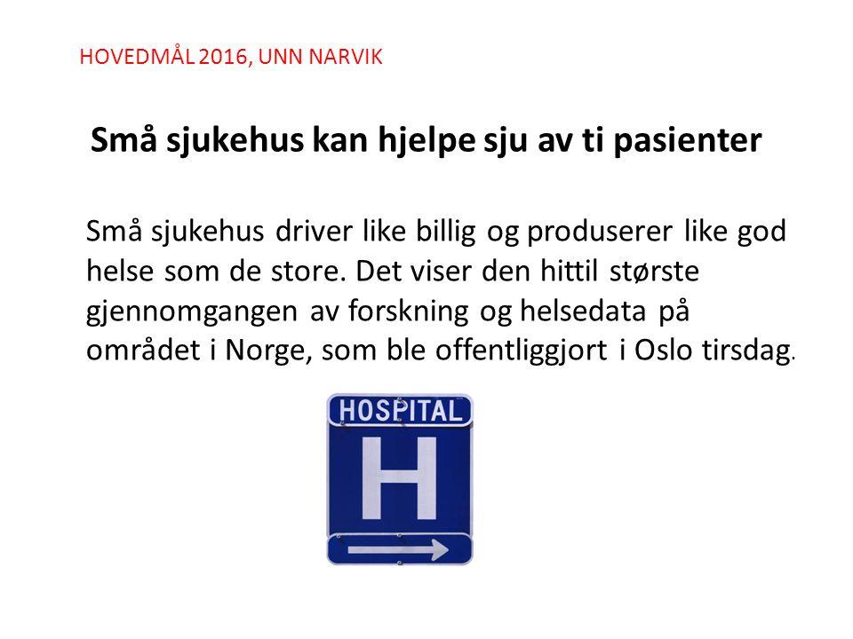 HOVEDMÅL 2016, UNN NARVIK Små sjukehus kan hjelpe sju av ti pasienter Små sjukehus driver like billig og produserer like god helse som de store. Det v