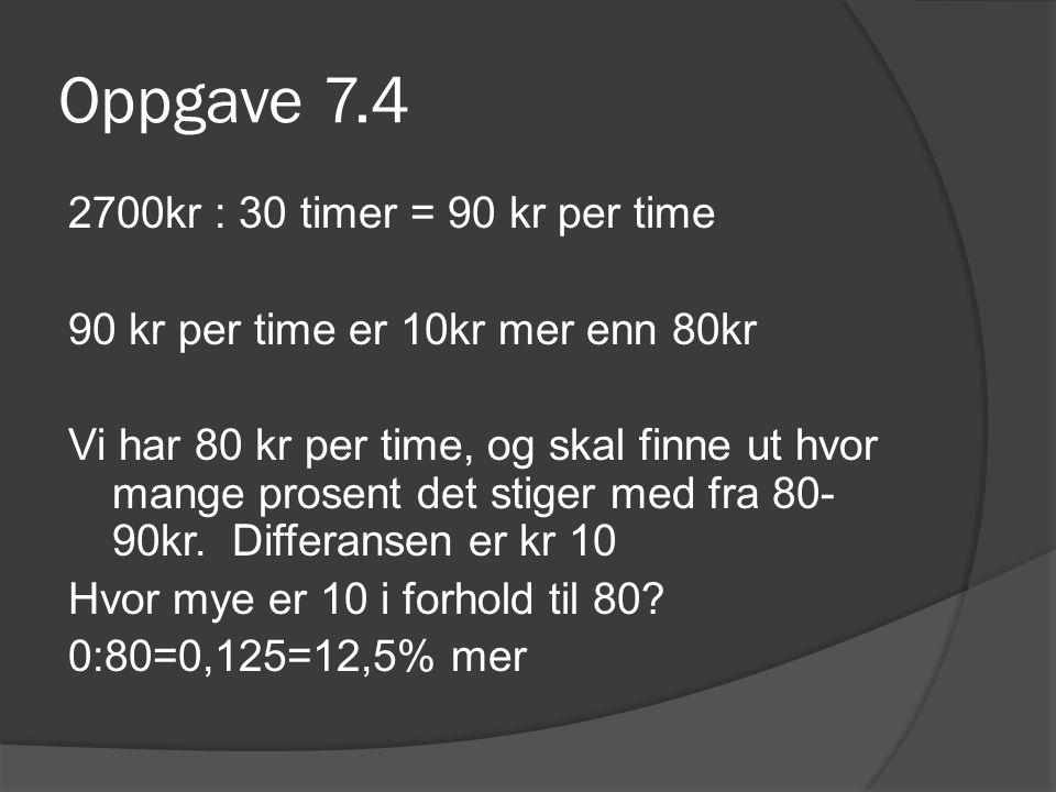Oppgave 7.4 2700kr : 30 timer = 90 kr per time 90 kr per time er 10kr mer enn 80kr Vi har 80 kr per time, og skal finne ut hvor mange prosent det stiger med fra 80- 90kr.