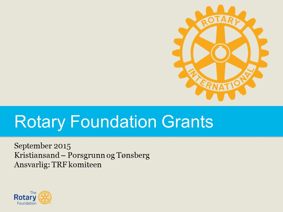 Rotary Foundation Grants September 2015 Kristiansand – Porsgrunn og Tønsberg Ansvarlig: TRF komiteen