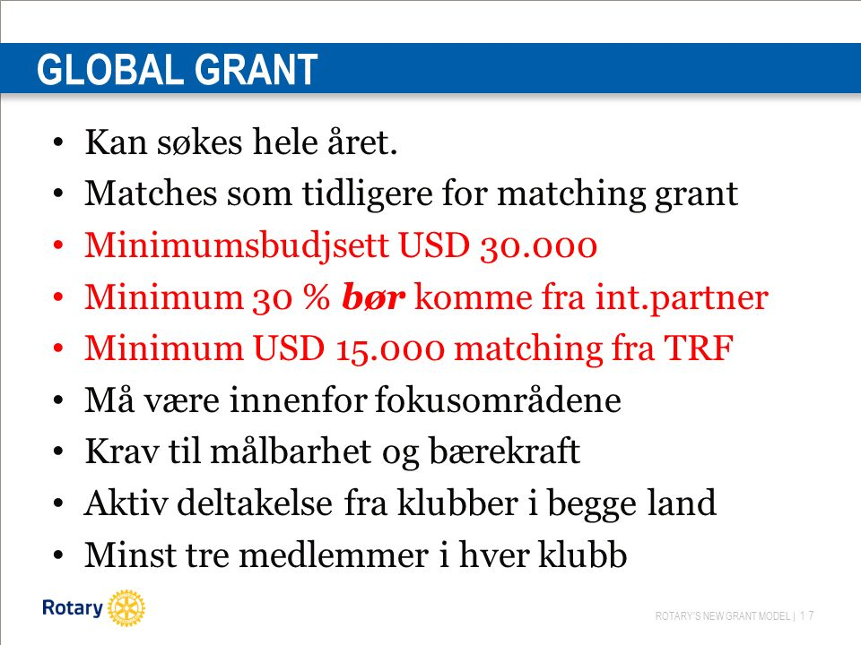 ROTARY'S NEW GRANT MODEL | 17 GLOBAL GRANT Kan søkes hele året. Matches som tidligere for matching grant Minimumsbudjsett USD 30.000 Minimum 30 % bør