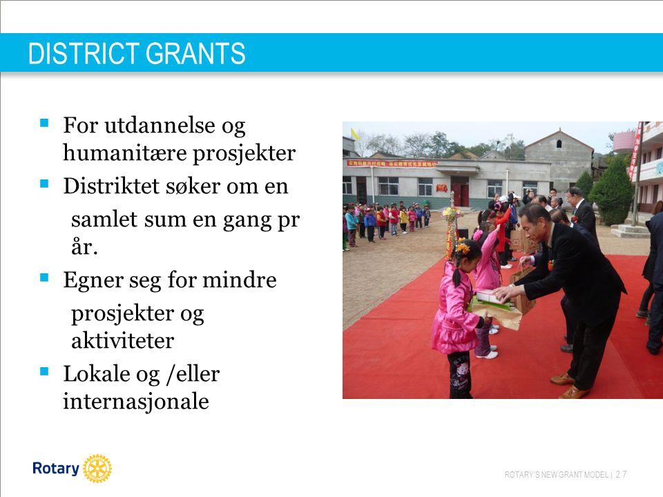 ROTARY'S NEW GRANT MODEL | 27 DISTRICT GRANTS  For utdannelse og humanitære prosjekter  Distriktet søker om en samlet sum en gang pr år.