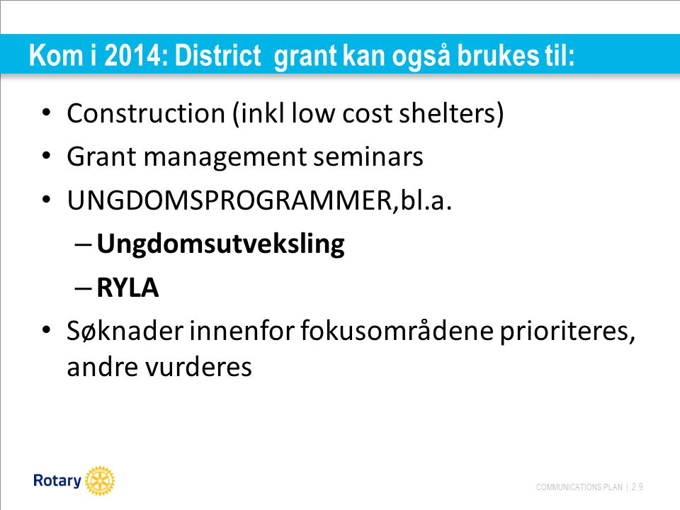 COMMUNICATIONS PLAN | 29 Kom i 2014: District grant kan også brukes til: Construction (inkl low cost shelters) Grant management seminars UNGDOMSPROGRA