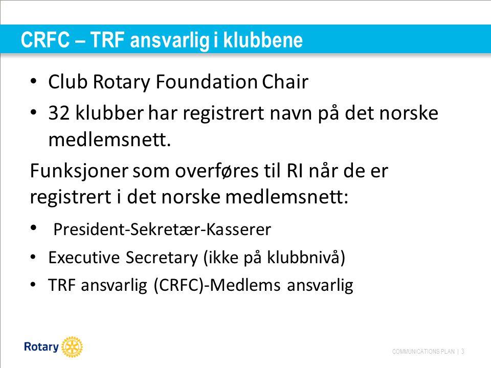 COMMUNICATIONS PLAN | 3 CRFC – TRF ansvarlig i klubbene Club Rotary Foundation Chair 32 klubber har registrert navn på det norske medlemsnett.