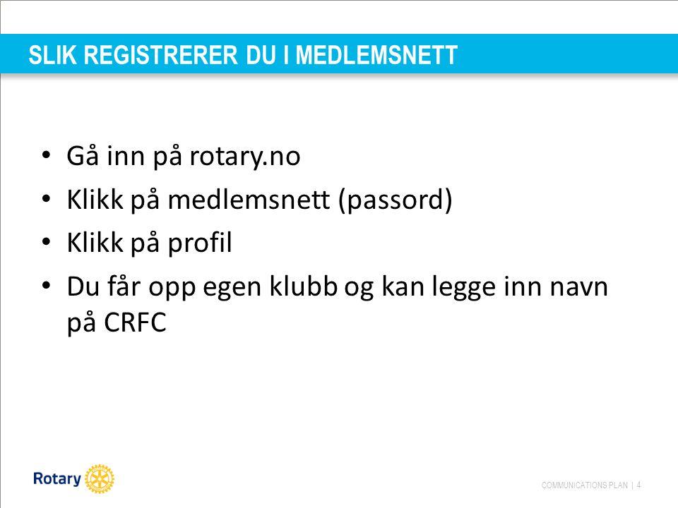 COMMUNICATIONS PLAN | 4 SLIK REGISTRERER DU I MEDLEMSNETT Gå inn på rotary.no Klikk på medlemsnett (passord) Klikk på profil Du får opp egen klubb og kan legge inn navn på CRFC
