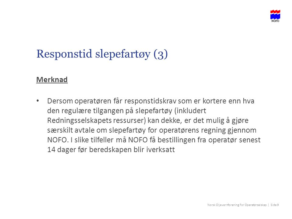 Norsk Oljevernforening For Operatørselskap | Side 9 Responstid slepefartøy (3) Merknad Dersom operatøren får responstidskrav som er kortere enn hva den regulære tilgangen på slepefartøy (inkludert Redningsselskapets ressurser) kan dekke, er det mulig å gjøre særskilt avtale om slepefartøy for operatørens regning gjennom NOFO.