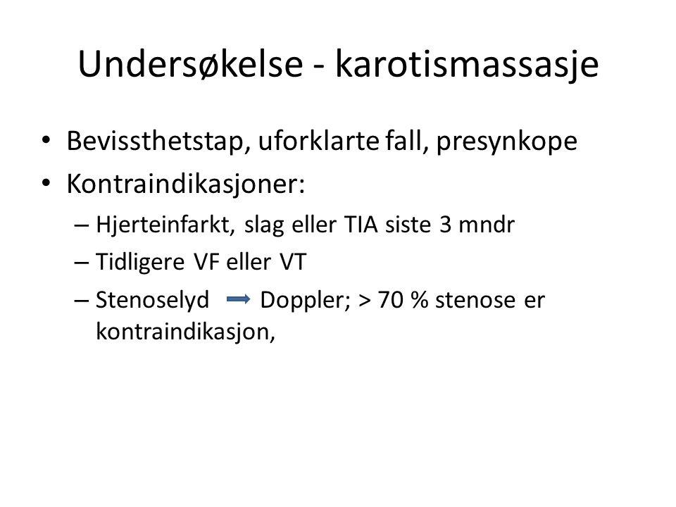 Undersøkelse - karotismassasje Bevissthetstap, uforklarte fall, presynkope Kontraindikasjoner: – Hjerteinfarkt, slag eller TIA siste 3 mndr – Tidligere VF eller VT – Stenoselyd Doppler; > 70 % stenose er kontraindikasjon,