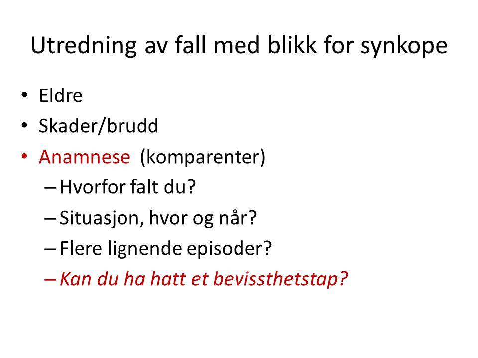 Utredning av fall med blikk for synkope Eldre Skader/brudd Anamnese (komparenter) – Hvorfor falt du? – Situasjon, hvor og når? – Flere lignende episod