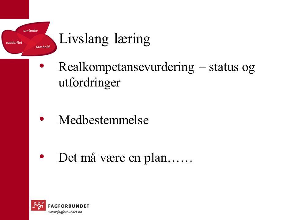 Livslang læring Realkompetansevurdering – status og utfordringer Medbestemmelse Det må være en plan……