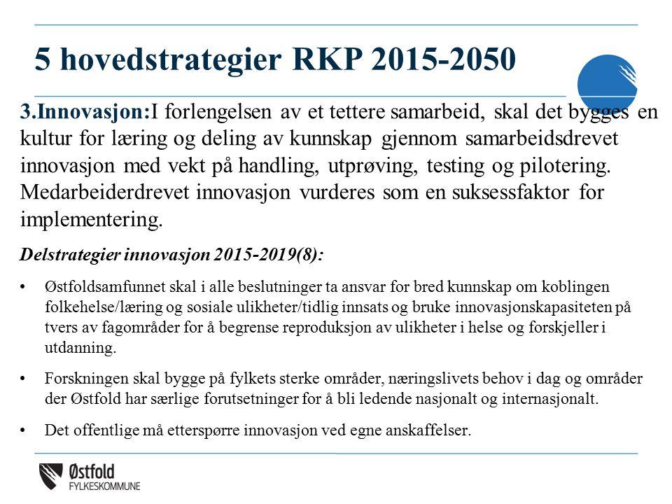 5 hovedstrategier RKP 2015-2050 3.Innovasjon:I forlengelsen av et tettere samarbeid, skal det bygges en kultur for læring og deling av kunnskap gjennom samarbeidsdrevet innovasjon med vekt på handling, utprøving, testing og pilotering.