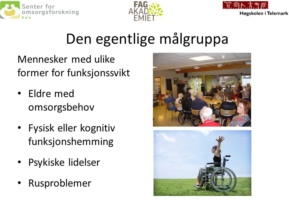 Den egentlige målgruppa Mennesker med ulike former for funksjonssvikt Eldre med omsorgsbehov Fysisk eller kognitiv funksjonshemming Psykiske lidelser Rusproblemer