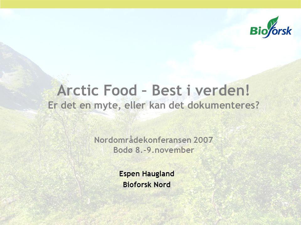 Arctic Food – Best i verden! Er det en myte, eller kan det dokumenteres? Nordområdekonferansen 2007 Bodø 8.-9.november Espen Haugland Bioforsk Nord