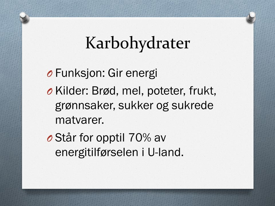 Karbohydrater O Funksjon: Gir energi O Kilder: Brød, mel, poteter, frukt, grønnsaker, sukker og sukrede matvarer.