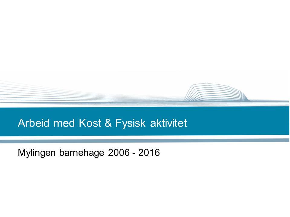 Arbeid med Kost & Fysisk aktivitet Mylingen barnehage 2006 - 2016