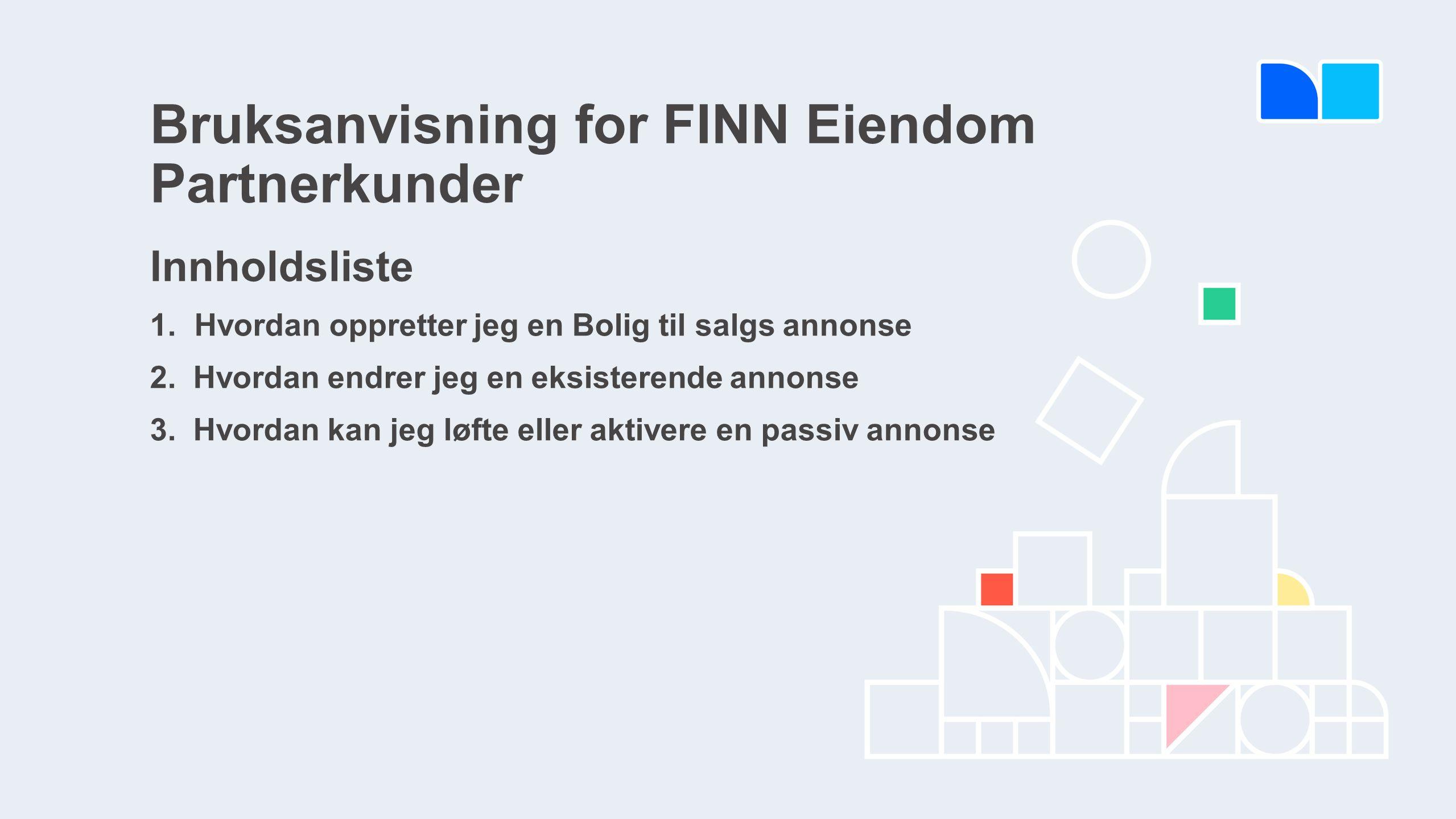 Bruksanvisning for FINN Eiendom Partnerkunder Innholdsliste 1.Hvordan oppretter jeg en Bolig til salgs annonse 2.