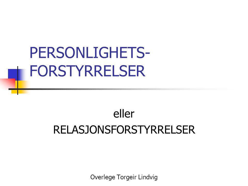 PERSONLIGHETS- FORSTYRRELSER eller RELASJONSFORSTYRRELSER Overlege Torgeir Lindvig