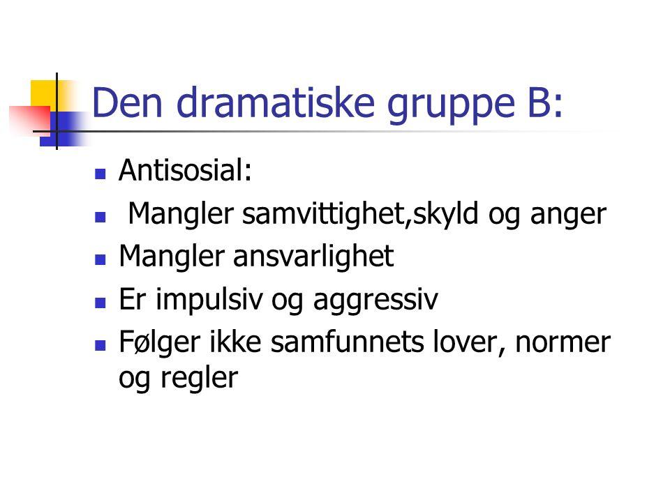 Den dramatiske gruppe B: Antisosial: Mangler samvittighet,skyld og anger Mangler ansvarlighet Er impulsiv og aggressiv Følger ikke samfunnets lover, normer og regler