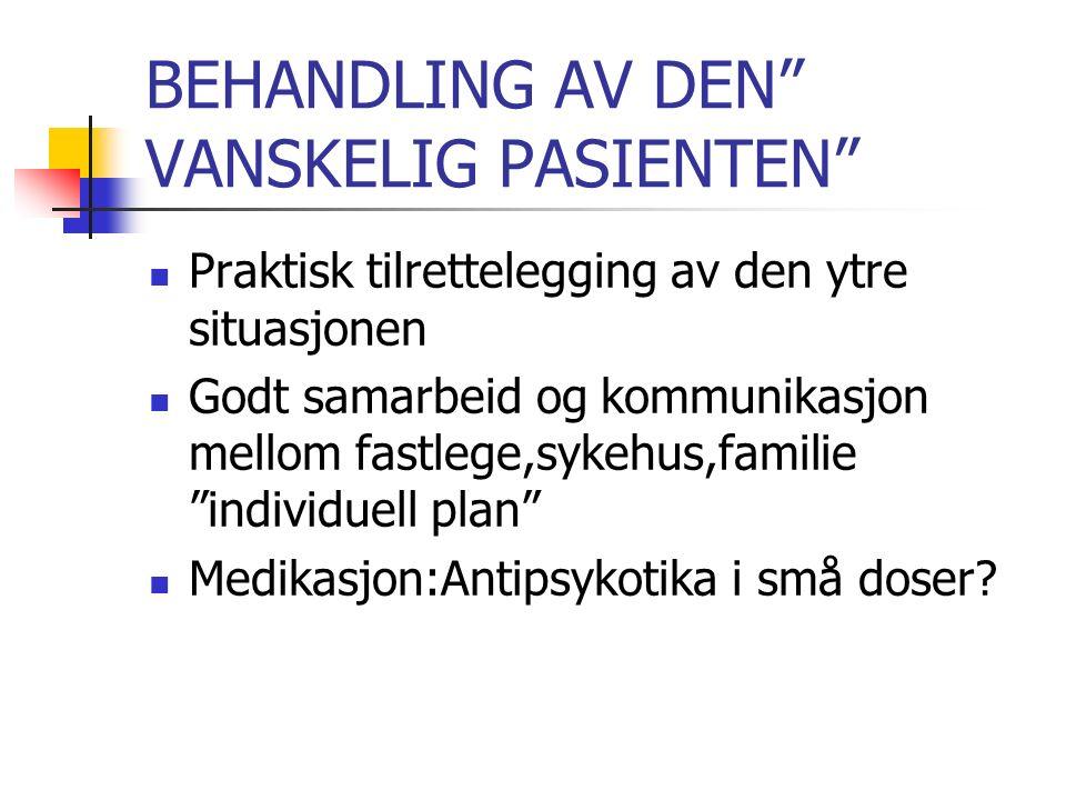 BEHANDLING AV DEN VANSKELIG PASIENTEN Praktisk tilrettelegging av den ytre situasjonen Godt samarbeid og kommunikasjon mellom fastlege,sykehus,familie individuell plan Medikasjon:Antipsykotika i små doser
