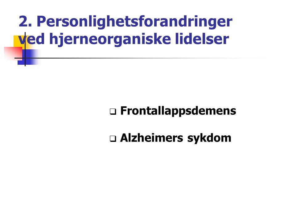 2. Personlighetsforandringer ved hjerneorganiske lidelser  Frontallappsdemens  Alzheimers sykdom
