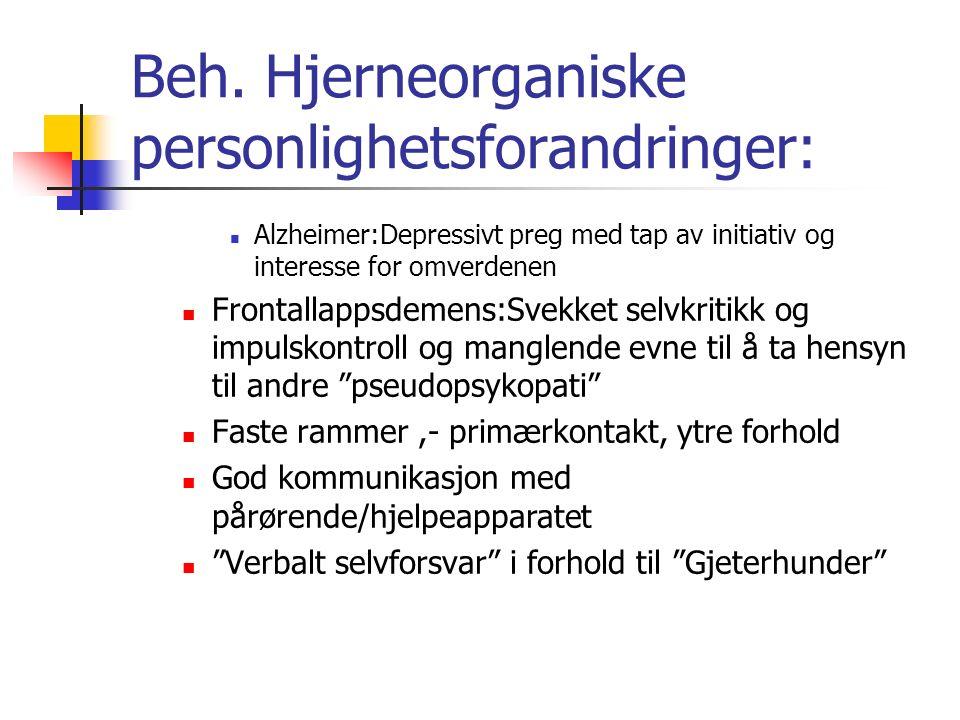 Beh. Hjerneorganiske personlighetsforandringer: Alzheimer:Depressivt preg med tap av initiativ og interesse for omverdenen Frontallappsdemens:Svekket