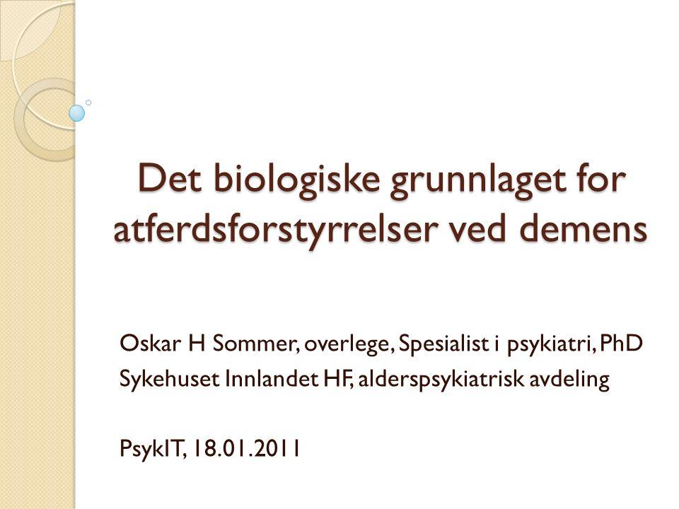 Det biologiske grunnlaget for atferdsforstyrrelser ved demens Oskar H Sommer, overlege, Spesialist i psykiatri, PhD Sykehuset Innlandet HF, alderspsykiatrisk avdeling PsykIT, 18.01.2011