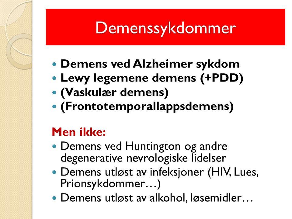 Demenssykdommer Demens ved Alzheimer sykdom Lewy legemene demens (+PDD) (Vaskulær demens) (Frontotemporallappsdemens) Men ikke: Demens ved Huntington og andre degenerative nevrologiske lidelser Demens utløst av infeksjoner (HIV, Lues, Prionsykdommer…) Demens utløst av alkohol, løsemidler…