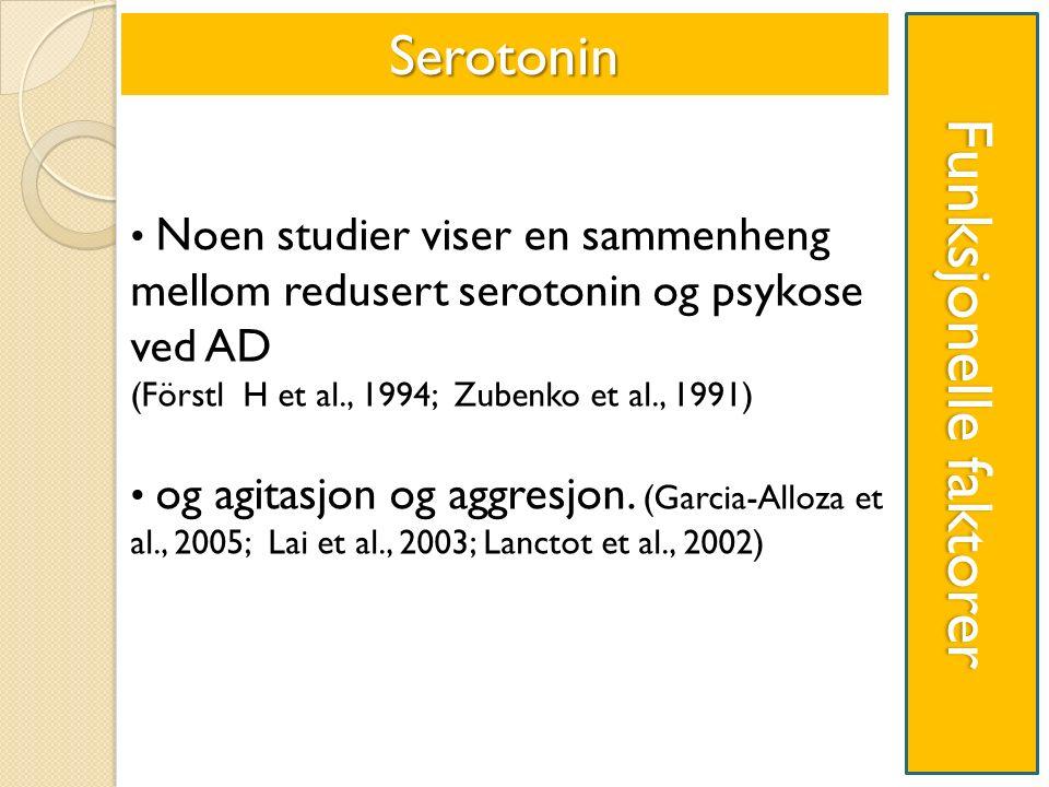 Funksjonelle faktorer Noen studier viser en sammenheng mellom redusert serotonin og psykose ved AD (Förstl H et al., 1994; Zubenko et al., 1991) og agitasjon og aggresjon.