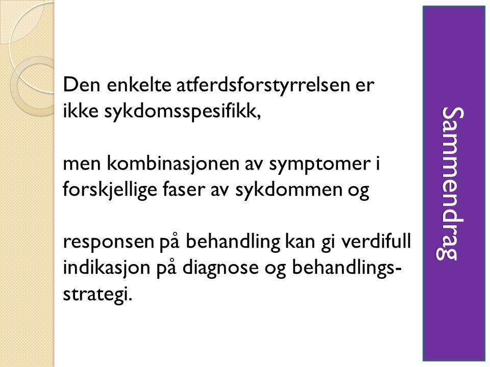 Sammendrag Den enkelte atferdsforstyrrelsen er ikke sykdomsspesifikk, men kombinasjonen av symptomer i forskjellige faser av sykdommen og responsen på behandling kan gi verdifull indikasjon på diagnose og behandlings- strategi.