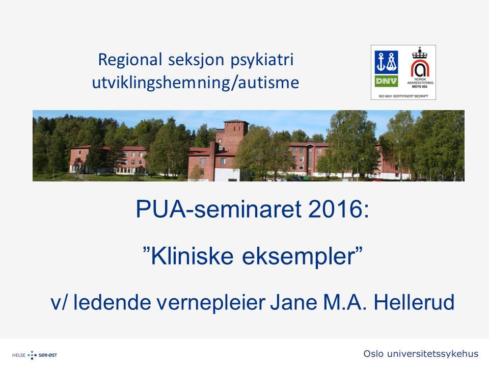 """PUA-seminaret 2016: """"Kliniske eksempler"""" v/ ledende vernepleier Jane M.A. Hellerud Regional seksjon psykiatri utviklingshemning/autisme"""